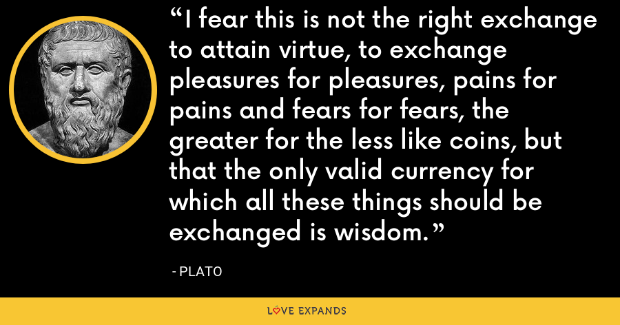 I fear this is not the right exchange to attain virtue, to exchange pleasures for pleasures, pains for pains and fears for fears, the greater for the less like coins, but that the only valid currency for which all these things should be exchanged is wisdom. - Plato