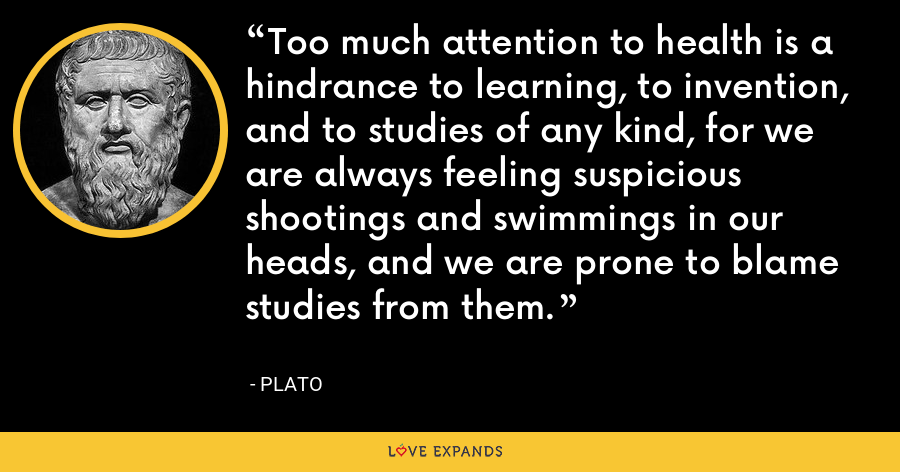 Too much attention to health is a hindrance to learning, to invention, and to studies of any kind, for we are always feeling suspicious shootings and swimmings in our heads, and we are prone to blame studies from them. - Plato