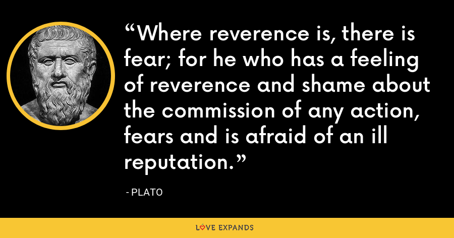 Where reverence is, there is fear; for he who has a feeling of reverence and shame about the commission of any action, fears and is afraid of an ill reputation. - Plato