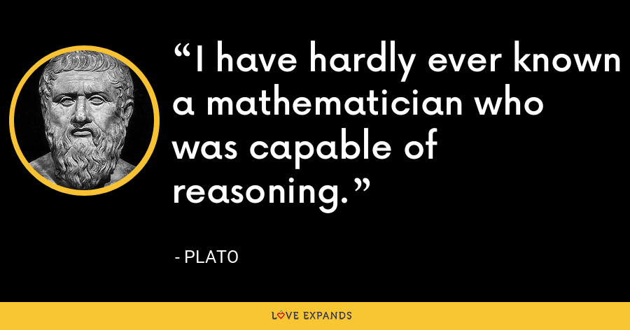 I have hardly ever known a mathematician who was capable of reasoning. - Plato