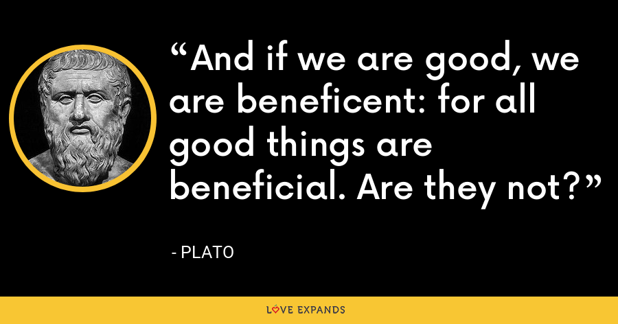 And if we are good, we are beneficent: for all good things are beneficial. Are they not? - Plato