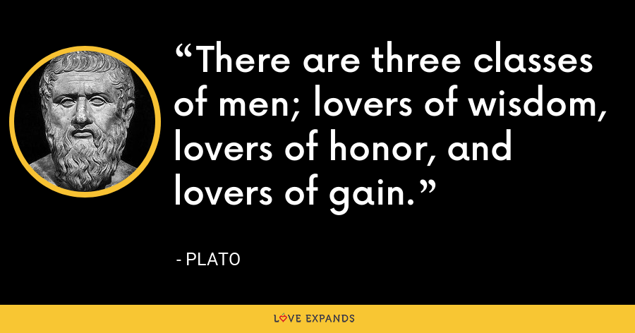 There are three classes of men; lovers of wisdom, lovers of honor, and lovers of gain. - Plato