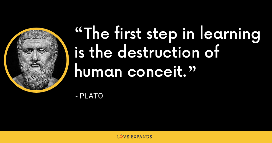 The first step in learning is the destruction of human conceit. - Plato