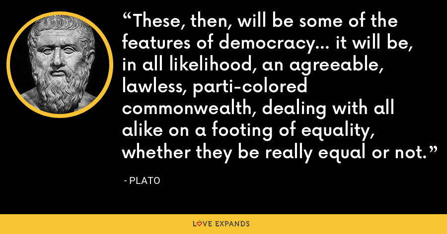 These, then, will be some of the features of democracy... it will be, in all likelihood, an agreeable, lawless, parti-colored commonwealth, dealing with all alike on a footing of equality, whether they be really equal or not. - Plato