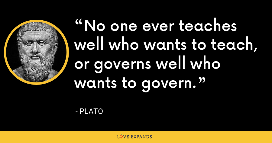 No one ever teaches well who wants to teach, or governs well who wants to govern. - Plato