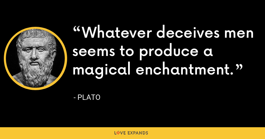 Whatever deceives men seems to produce a magical enchantment. - Plato