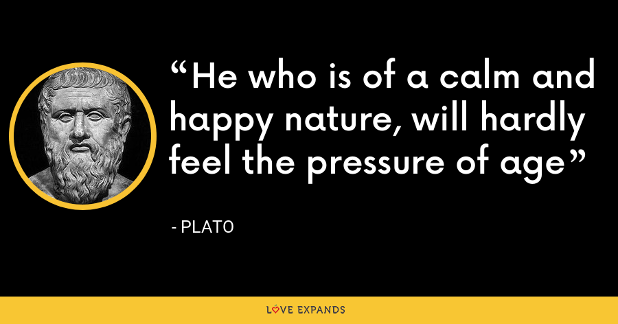 He who is of a calm and happy nature, will hardly feel the pressure of age - Plato