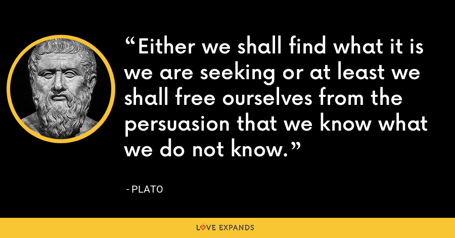 Either we shall find what it is we are seeking or at least we shall free ourselves from the persuasion that we know what we do not know. - Plato