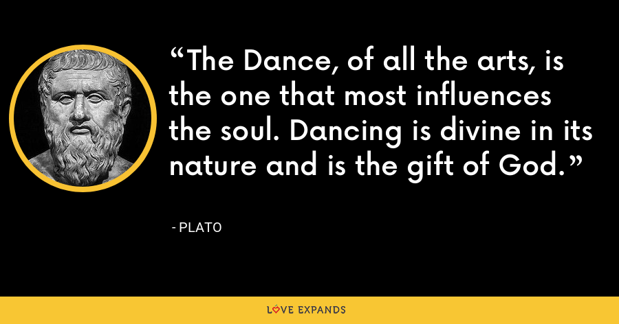The Dance, of all the arts, is the one that most influences the soul. Dancing is divine in its nature and is the gift of God. - Plato
