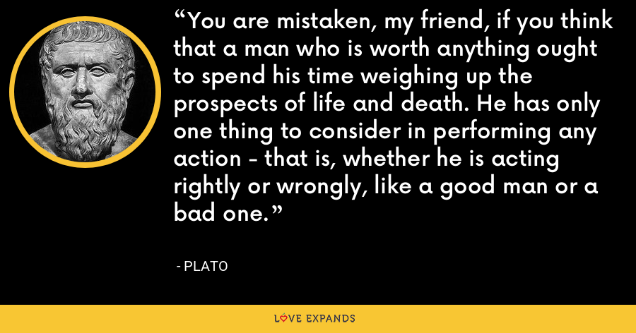 You are mistaken, my friend, if you think that a man who is worth anything ought to spend his time weighing up the prospects of life and death. He has only one thing to consider in performing any action - that is, whether he is acting rightly or wrongly, like a good man or a bad one. - Plato