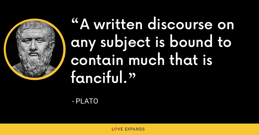 A written discourse on any subject is bound to contain much that is fanciful. - Plato