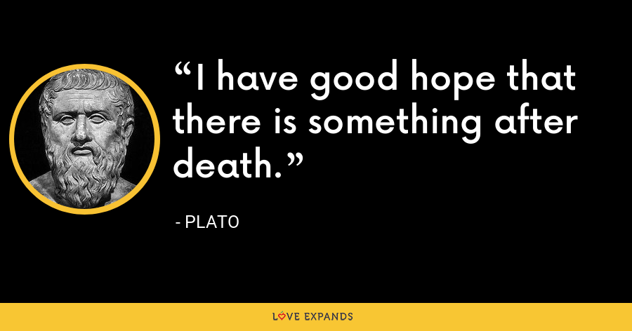 I have good hope that there is something after death. - Plato