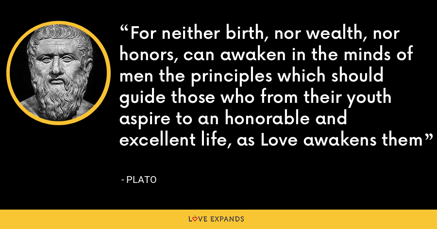 For neither birth, nor wealth, nor honors, can awaken in the minds of men the principles which should guide those who from their youth aspire to an honorable and excellent life, as Love awakens them - Plato