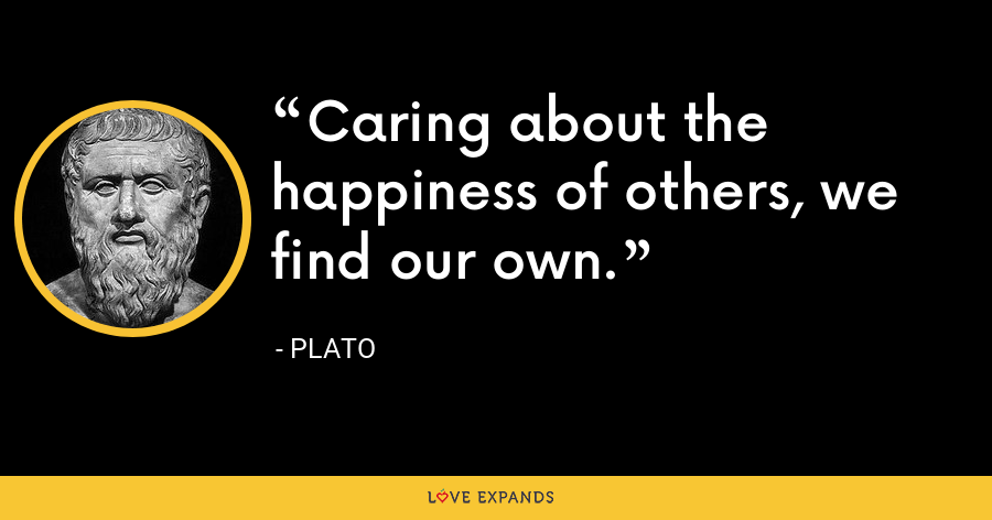 Caring about the happiness of others, we find our own. - Plato