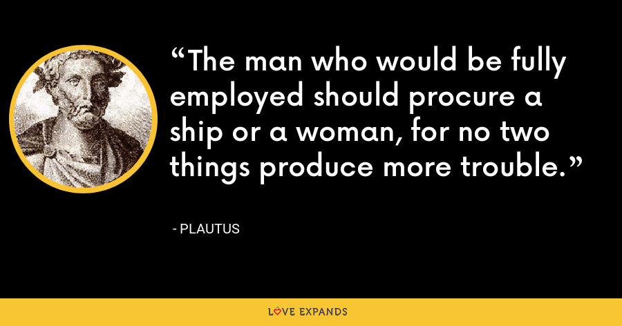 The man who would be fully employed should procure a ship or a woman, for no two things produce more trouble. - Plautus