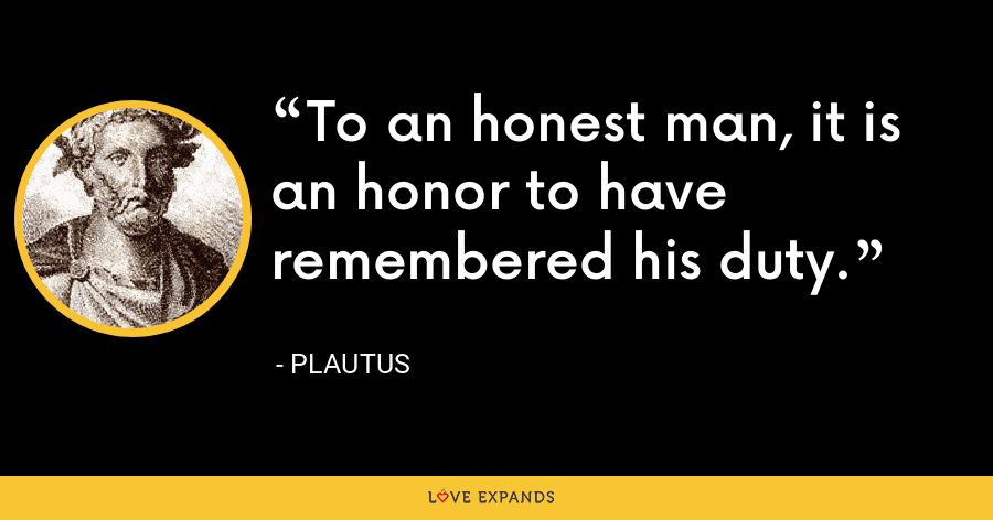 To an honest man, it is an honor to have remembered his duty. - Plautus