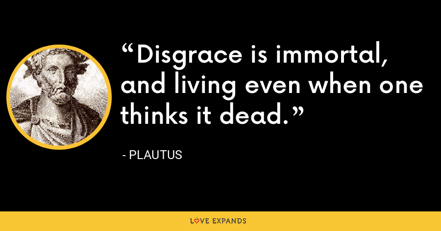 Disgrace is immortal, and living even when one thinks it dead. - Plautus