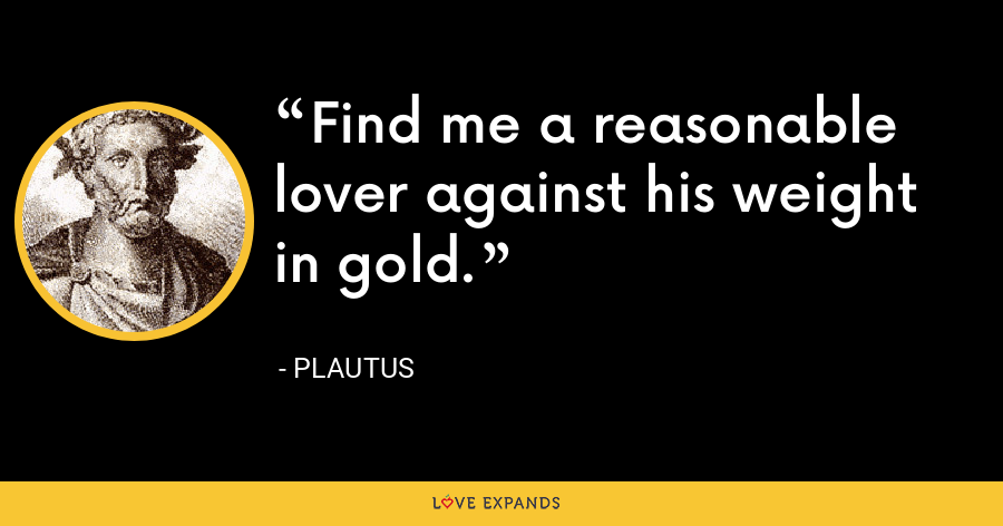 Find me a reasonable lover against his weight in gold. - Plautus