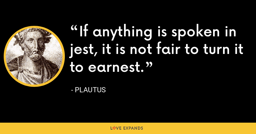 If anything is spoken in jest, it is not fair to turn it to earnest. - Plautus