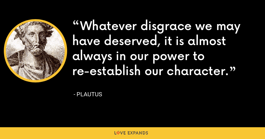 Whatever disgrace we may have deserved, it is almost always in our power to re-establish our character. - Plautus