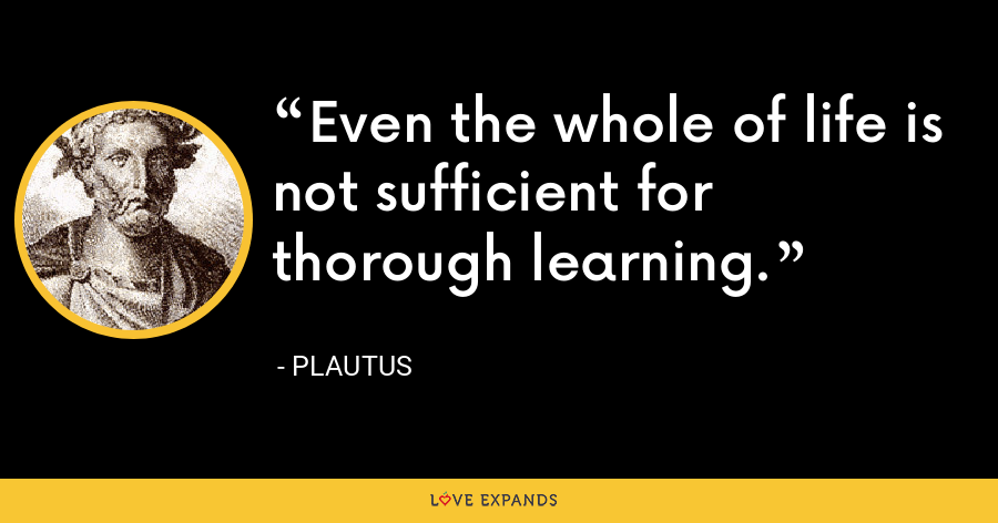 Even the whole of life is not sufficient for thorough learning. - Plautus
