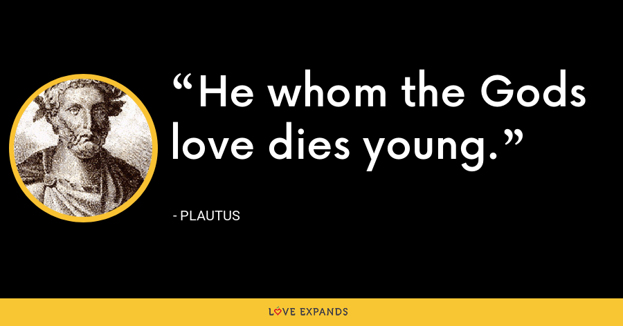 He whom the Gods love dies young. - Plautus