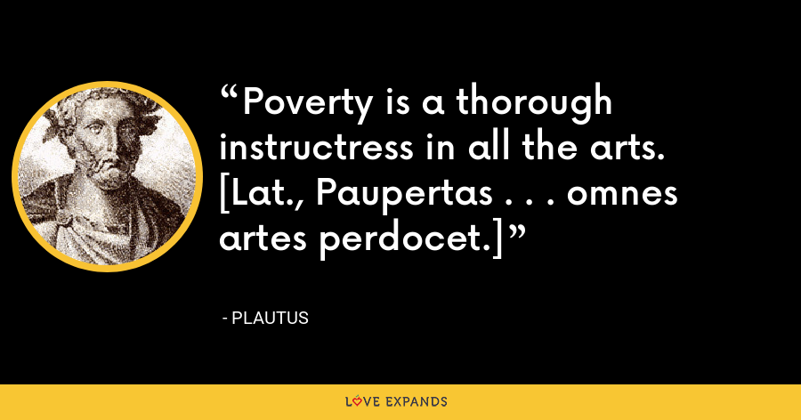 Poverty is a thorough instructress in all the arts.[Lat., Paupertas . . . omnes artes perdocet.] - Plautus