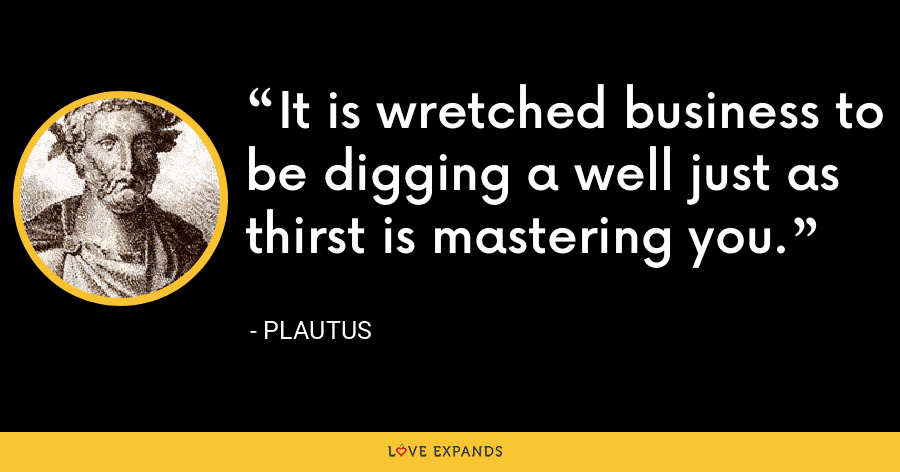 It is wretched business to be digging a well just as thirst is mastering you. - Plautus