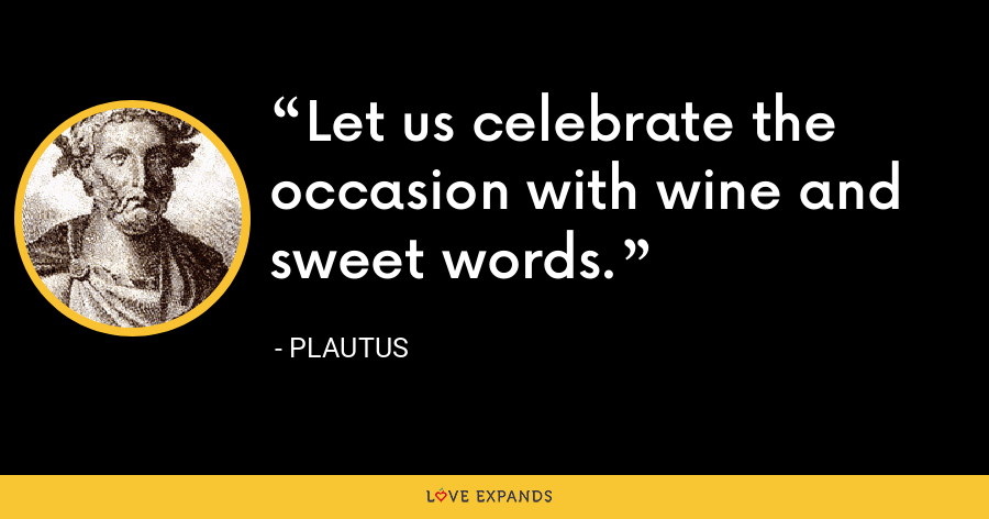 Let us celebrate the occasion with wine and sweet words. - Plautus