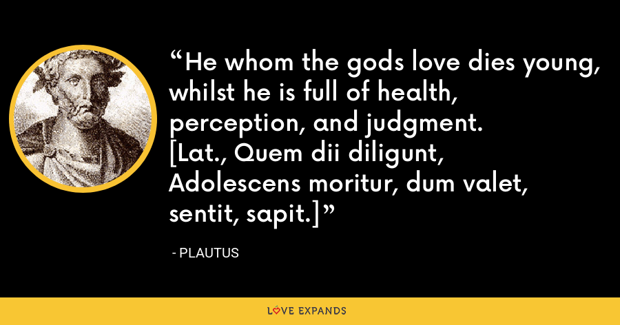 He whom the gods love dies young, whilst he is full of health, perception, and judgment.[Lat., Quem dii diligunt,Adolescens moritur, dum valet, sentit, sapit.] - Plautus