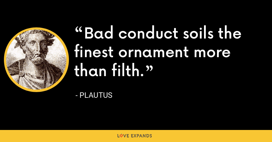 Bad conduct soils the finest ornament more than filth. - Plautus