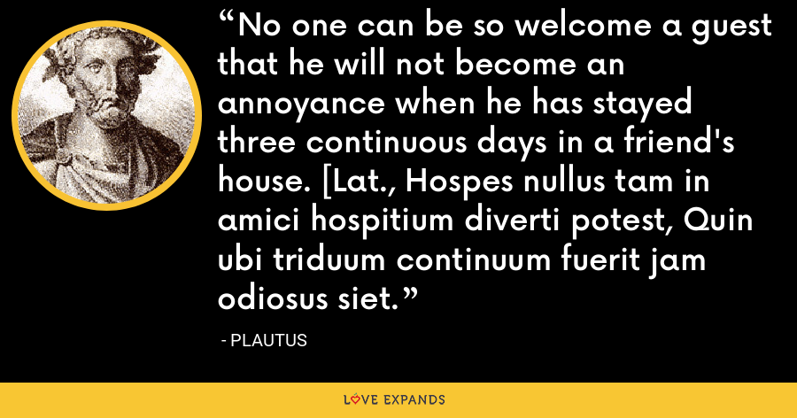No one can be so welcome a guest that he will not become an annoyance when he has stayed three continuous days in a friend's house. [Lat., Hospes nullus tam in amici hospitium diverti potest, Quin ubi triduum continuum fuerit jam odiosus siet. - Plautus