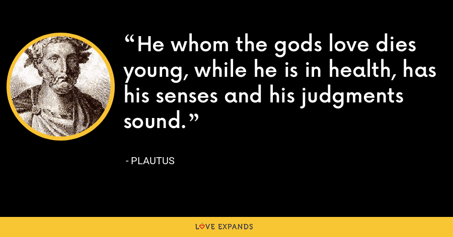 He whom the gods love dies young, while he is in health, has his senses and his judgments sound. - Plautus