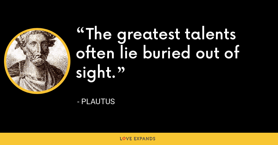 The greatest talents often lie buried out of sight. - Plautus