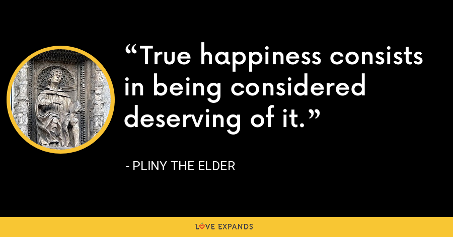 True happiness consists in being considered deserving of it. - Pliny the Elder
