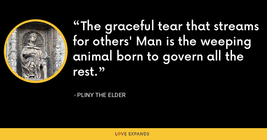 The graceful tear that streams for others' Man is the weeping animal born to govern all the rest. - Pliny the Elder