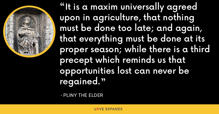 It is a maxim universally agreed upon in agriculture, that nothing must be done too late; and again, that everything must be done at its proper season; while there is a third precept which reminds us that opportunities lost can never be regained. - Pliny the Elder