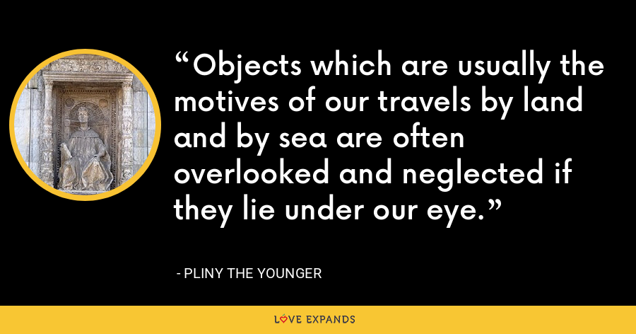 Objects which are usually the motives of our travels by land and by sea are often overlooked and neglected if they lie under our eye. - Pliny the Younger