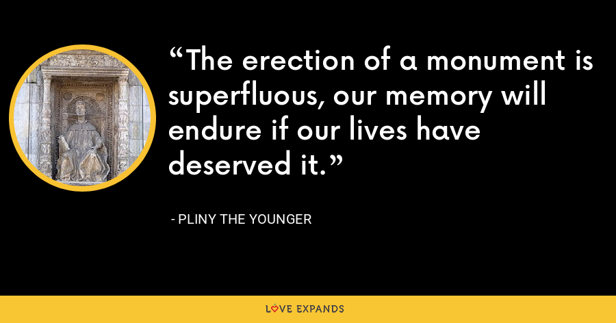 The erection of a monument is superfluous, our memory will endure if our lives have deserved it. - Pliny the Younger