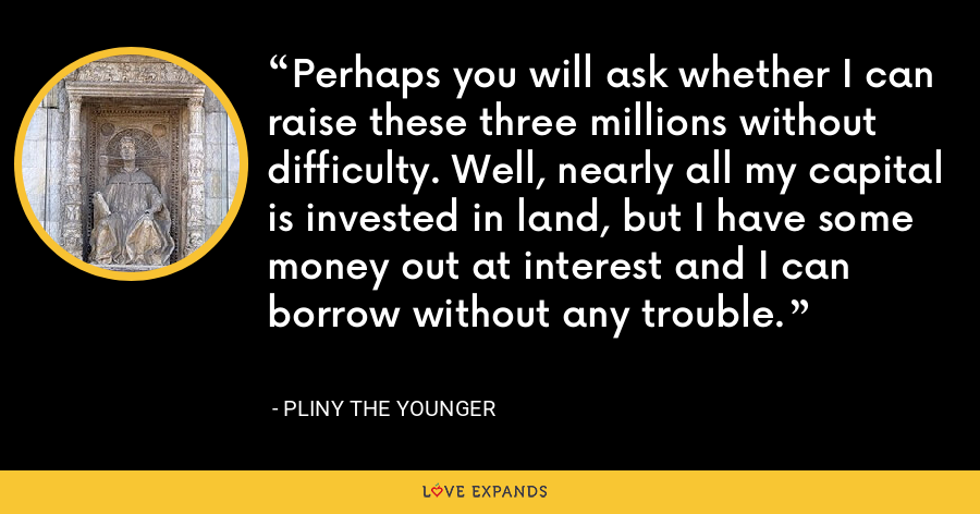 Perhaps you will ask whether I can raise these three millions without difficulty. Well, nearly all my capital is invested in land, but I have some money out at interest and I can borrow without any trouble. - Pliny the Younger