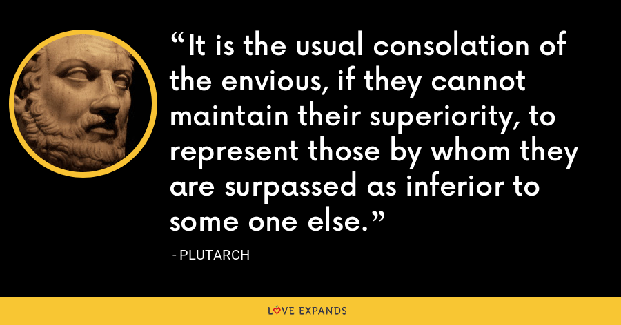 It is the usual consolation of the envious, if they cannot maintain their superiority, to represent those by whom they are surpassed as inferior to some one else. - Plutarch