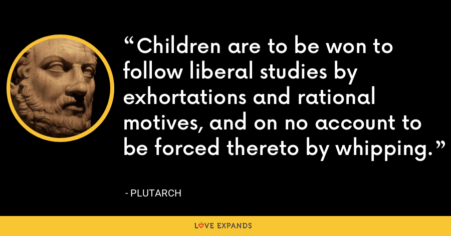 Children are to be won to follow liberal studies by exhortations and rational motives, and on no account to be forced thereto by whipping. - Plutarch