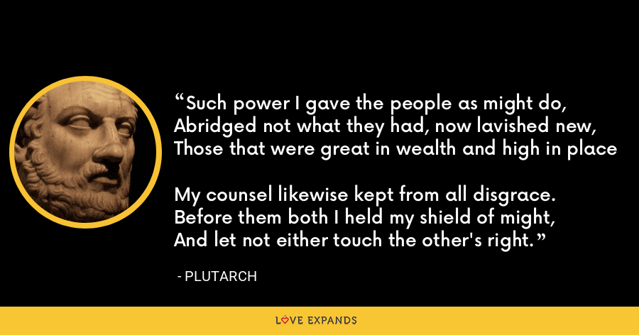 Such power I gave the people as might do, Abridged not what they had, now lavished new, Those that were great in wealth and high in place My counsel likewise kept from all disgrace. Before them both I held my shield of might, And let not either touch the other's right. - Plutarch