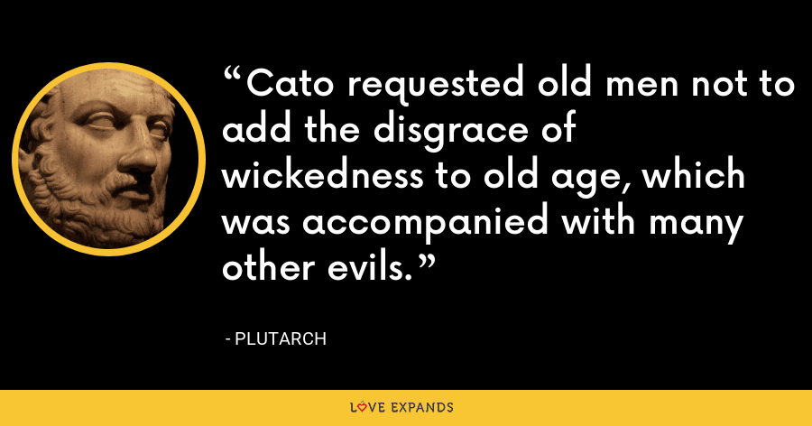 Cato requested old men not to add the disgrace of wickedness to old age, which was accompanied with many other evils. - Plutarch