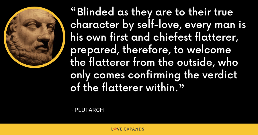 Blinded as they are to their true character by self-love, every man is his own first and chiefest flatterer, prepared, therefore, to welcome the flatterer from the outside, who only comes confirming the verdict of the flatterer within. - Plutarch