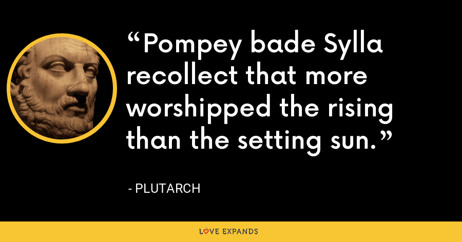 Pompey bade Sylla recollect that more worshipped the rising than the setting sun. - Plutarch