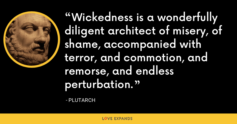 Wickedness is a wonderfully diligent architect of misery, of shame, accompanied with terror, and commotion, and remorse, and endless perturbation. - Plutarch