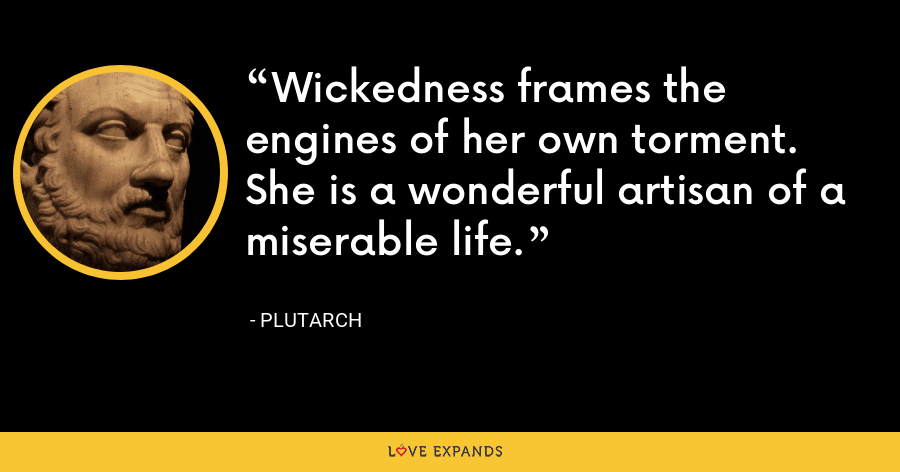 Wickedness frames the engines of her own torment. She is a wonderful artisan of a miserable life. - Plutarch