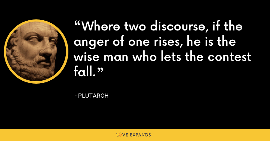 Where two discourse, if the anger of one rises, he is the wise man who lets the contest fall. - Plutarch