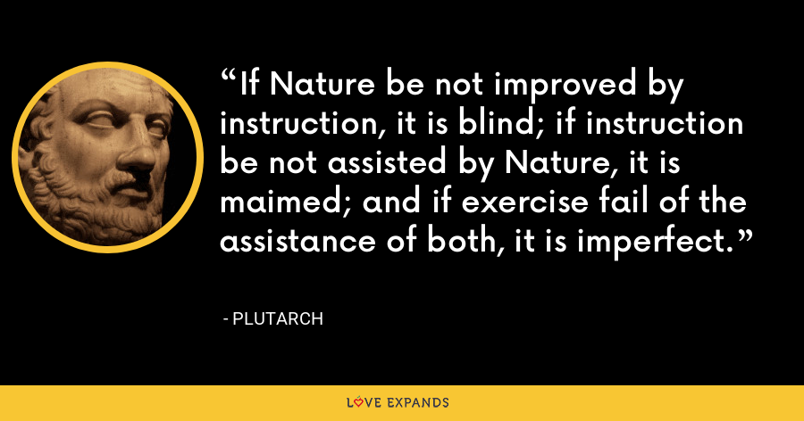 If Nature be not improved by instruction, it is blind; if instruction be not assisted by Nature, it is maimed; and if exercise fail of the assistance of both, it is imperfect. - Plutarch